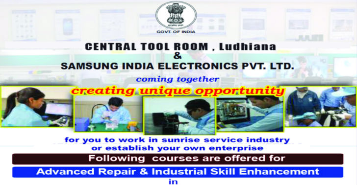 Central Tool Room, Ludhiana & Samsung India Electonics Pvt. Ltd have come together to create unique opportunity for you to work in sunrise industry or establish your own enterprise. Following courses are offered for Advanced Repair & Industrial Skill Enhancement in: